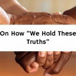 """On How """"We Hold These Truths"""""""