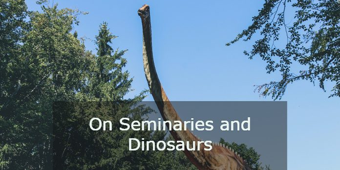 On Seminaries and Dinosaurs