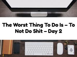 The Worst Thing To Do Is – To Not Do Shit – Day 2